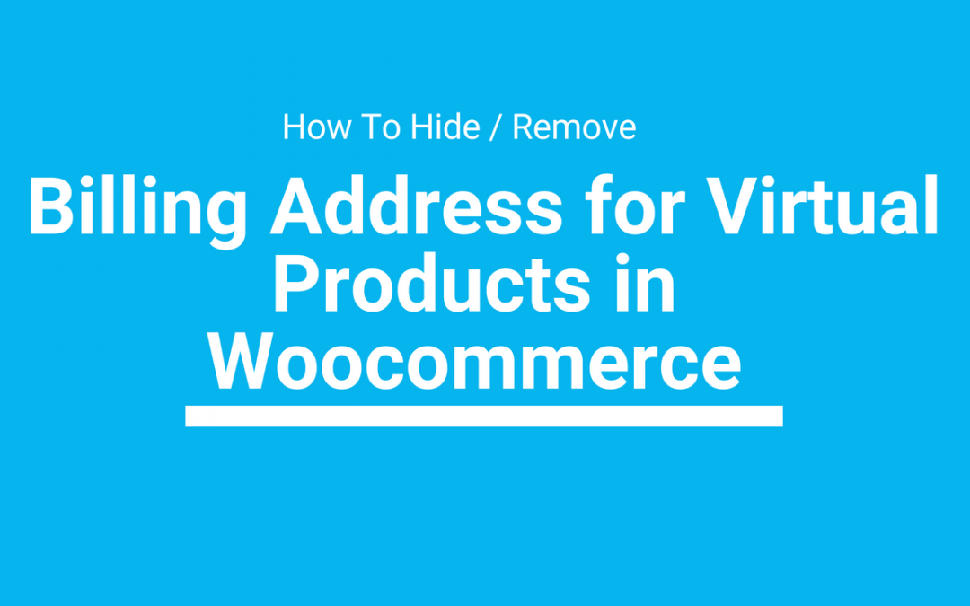 How To Hide / Remove Billing Address for Virtual Products in Woocommerce
